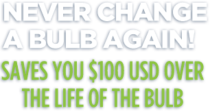 Never change a bulb again! Ultra Bulb saves you $100 over the life of the bulb.